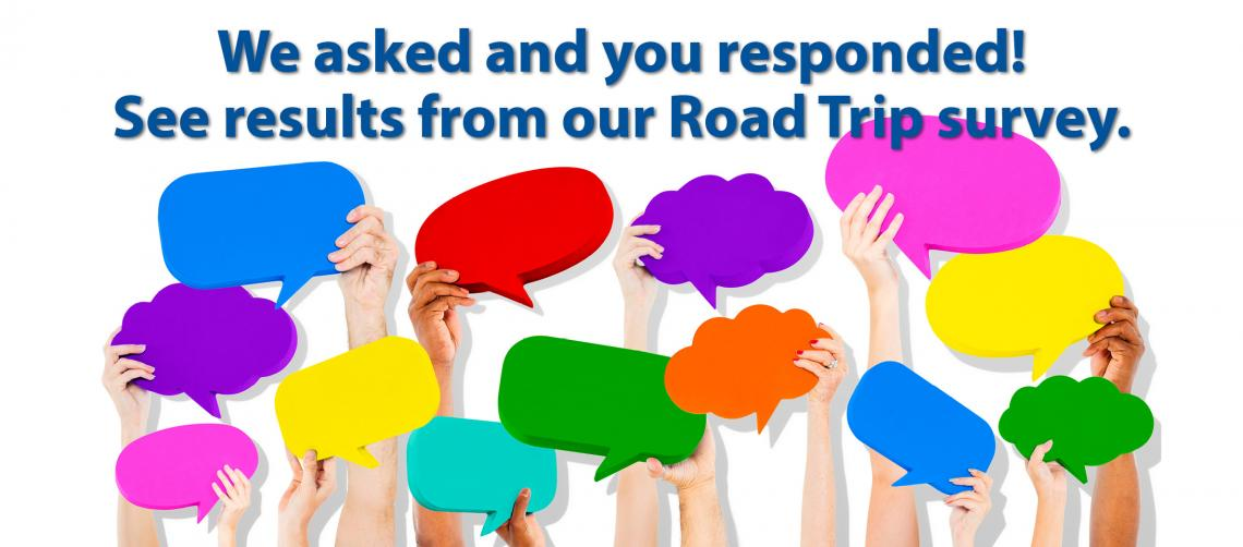 We asked and you responded! See results from our Road Trip survey.