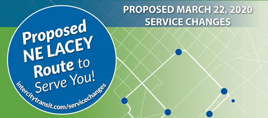 Proposed March 22, 2020 Service Changes - Proposed New NE Lacey Route to Serve You Intercitytransit.com/servicechanges