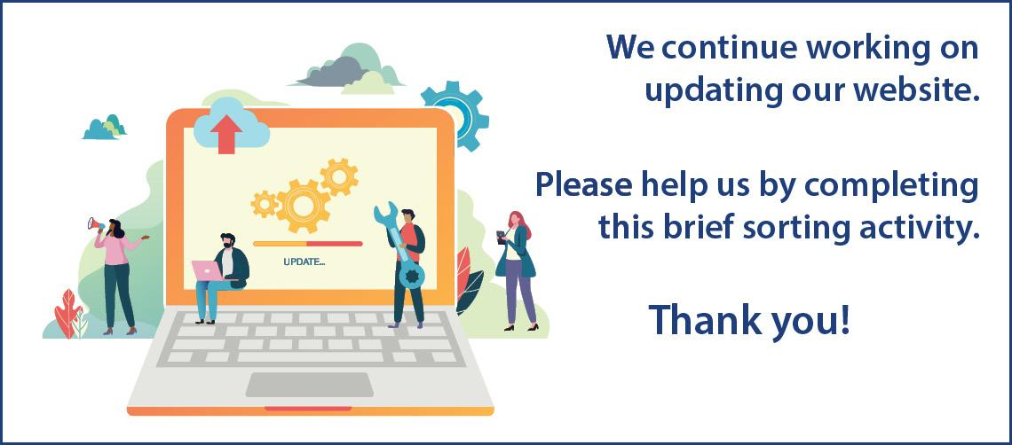 We continue working on updating our website.  Please help us by completing this brief sorting activity. Thank you!