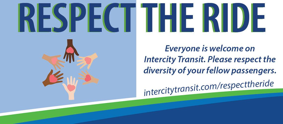 Respect the Ride. Everyone is welcome on Intercity Transit. Please respect the diversity of your fellow passengers.